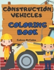 Construction Vehicles Coloring Book: for Toddlers & Kids Ages 3-8 with Big Cranes, Forklifts, Dump Trucks, Rollers, Diggers and More Cover Image