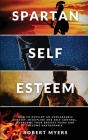 Spartan Self-Esteem: How to Develop an Unshakeable Mindset, Discipline and Self-Control. Overcome Your Deepest Fears and Become Unstoppable Cover Image