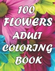 100 Flowers An Adult Coloring Book: with Decorations, Inspirational Designs, Bouquets, Wreaths, Swirls, Patterns, and Much More! Cover Image