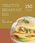 150 Creative Breakfast Egg Recipes: A Breakfast Egg Cookbook for All Generation Cover Image