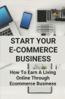 Start Your E-Commerce Business: How To Earn A Living Online Through Ecommerce Business: Social Media Management Business Models Cover Image