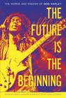 The Future Is the Beginning: The Words and Wisdom of Bob Marley Cover Image