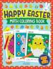 Happy Easter Math Coloring Book: Pixel Art For Kids: Addition, Subtraction, Multiplication and Division Practice Problems (Easter Activity Books For K Cover Image