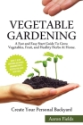 Vegetable Gardening: A Fast and Easy Start Guide to Grow Vegetables, Fruits and Healthy Herbs at Home. Create Your Personal Backyard! Cover Image