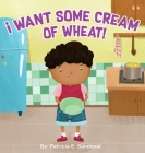 I Want Some Cream of Wheat!: I want some cream of wheat Cover Image