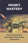 Money Mastery: How To Survive A Recession And Thrive Afterward: How To Manage Money Wisely Cover Image