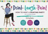Drink Laugh Paint: How To Host A Painting Party Cover Image