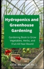 Hydroponics and Greenhouse Gardening: Prefect Gardening Book to Grow Vegetables, Herbs, and Fruit All-Year-Round Cover Image