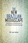The New Brazilian Mediascape: Television Production in the Digital Streaming Age (Reframing Media) Cover Image