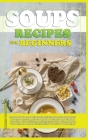 Soups Recipes for Beginners: Learn how to cook delicious recipes through this quick and easy illustrated cookbook. prepare various kind of soups, w Cover Image