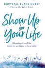 Show Up for Your Life: What the Girl You'll Be Tomorrow Wants You to Know Today Cover Image
