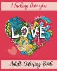 I Fucking love you: Adult Coloring Book: valentine's day Stress Relief Coloring Book and Relaxation Funny I Love You book gift for couples Cover Image