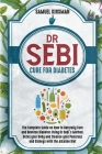 Dr Sebi Cure for Diabetes: The Complete Guide on How to Naturally Cure and Reverse Diabetes Using Dr Sebi's Method. Detox your Body and Cleanse y Cover Image