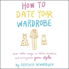 How to Date Your Wardrobe Lib/E: And Other Ways to Revive, Revitalize, and Reinvigorate Your Style Cover Image