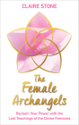 The Female Archangels: Reclaim Your Power with the Lost Teachings of the Divine Feminine Cover Image