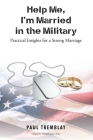 Help Me, I'm Married in the Military: Practical Insights for a Strong Marriage Cover Image