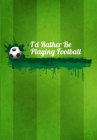 I'd Rather Be Playing Football: Thoughtful Gift For The Football Obsessed - 120 Lined Pages for Writing Notes, Journaling, Drawing Etc Cover Image