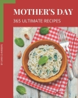 365 Ultimate Mother's Day Recipes: Greatest Mother's Day Cookbook of All Time Cover Image