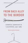 From Back Alley to the Border: Criminal Abortion in California, 1920-1969 Cover Image