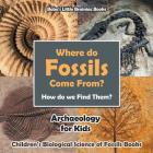 Where Do Fossils Come From? How Do We Find Them? Archaeology for Kids - Children's Biological Science of Fossils Books Cover Image
