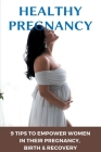Healthy Pregnancy: 9 Tips To Empower Women In Their Pregnancy, Birth, & Recovery: Perinatology & Neonatology Cover Image