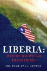 Liberia: Where Do We Go From Here?: A Political, Sociological, Educational and Spiritual Review of the Liberian People Cover Image