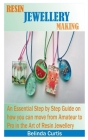 Resin Jewellery Making: An Essential Step by Step Guide on how you can move from an Amateur to a Pro in the art of making Resin Jewellery Cover Image