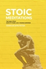 Stoic Meditations: The Daily Stoic Ways to Think Like a Roman Emperor - Meditations on Wisdom, Perseverance and the Art of Living Cover Image