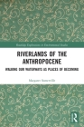 Riverlands of the Anthropocene: Walking Our Waterways as Places of Becoming (Routledge Explorations in Environmental Studies) Cover Image