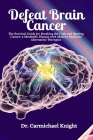 Defeat Brain Cancer: The Survival Guide for Breaking the Code and Beating Cancer; a Metabolic Disease with Modern Medicine Alternative Ther Cover Image