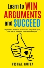 Learn to Win Arguments and Succeed: 20 Powerful Techniques to Never Lose an Argument again, with Real Life Examples. A Life Skill for Everyone. Cover Image