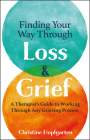 Finding Your Way Through Loss & Grief: A Therapist's Guide to Working Through Any Grieving Process Cover Image