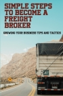 Simple Steps To Become A Freight Broker: Growing Your Business Tips And Tactics: How To Start A Freight Broker In Canada Cover Image