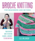 Brioche Knitting for Beginners and Beyond: Your Definitive Guide to Creating Colorful, Lusciously Textured Knitwear Cover Image