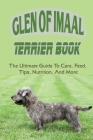 Glen of Imaal Terrier Book: The Ultimate Guide To Care, Feed, Tips, Nutrition, And More: How To Train Your Glen Of Imaal Terrier Cover Image