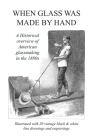 When Glass Was Made By Hand: A historical overview of American glassmaking in the 1880s Cover Image