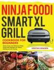 Ninja Foodi Smart XL Grill Cookbook for Beginners: Quick, Easy and Delicious Ninja Foodi Grill Recipes for Indoor Grilling and Air Frying Cover Image
