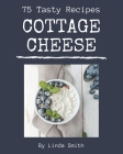 75 Tasty Cottage Cheese Recipes: A Cottage Cheese Cookbook for All Generation Cover Image