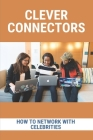 Clever Connectors: How To Network With Celebrities: Become Rich And Powerful Cover Image