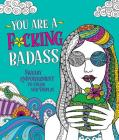 You Are a F*cking Badass: Sweary Empowerment to Color and Display Cover Image