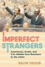 Imperfect Strangers: Americans, Arabs, and U.S.-Middle East Relations in the 1970s (United States in the World) Cover Image