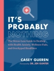 It's Probably Nothing: The Stress-Less Guide to Dealing with Health Anxiety, Wellness Fads, and Overhyped Headlines Cover Image