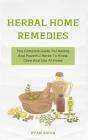 Herbal Home Remedies: The Complete Guide To Healing And Powerful Herbs To Know, Grow And Use At Home Cover Image