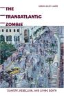The Transatlantic Zombie: Slavery, Rebellion, and Living Death Cover Image