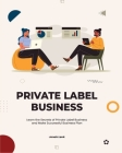 Private Label Business: Learn the Secrets of Private Label Business and Make Successful Business Plan Cover Image