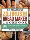 The Effortless Zojirushi Bread Maker Cookbook: 300 Easy-to-Follow Guide to Baking Delicious Homemade Bread for Healthy Eating Cover Image