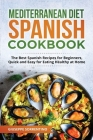 Mediterranean Diet Spanish Cookbook: The Best Spanish Recipes for Beginners, Quick and Easy for Eating Healthy at Home Cover Image