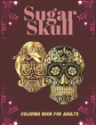 Sugar Skull Coloring Book For Adults: 40 Coloring Designs Patterns to Color Such as Skulls, Animals and More! Day of the Dead Creative and Relaxation Cover Image