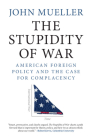 The Stupidity of War: American Foreign Policy and the Case for Complacency Cover Image
