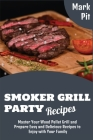 Smoker Grill Party Recipes: Master Your Wood Pellet Grill and Prepare Easy and Delicious Recipes to Enjoy with Your Family Cover Image